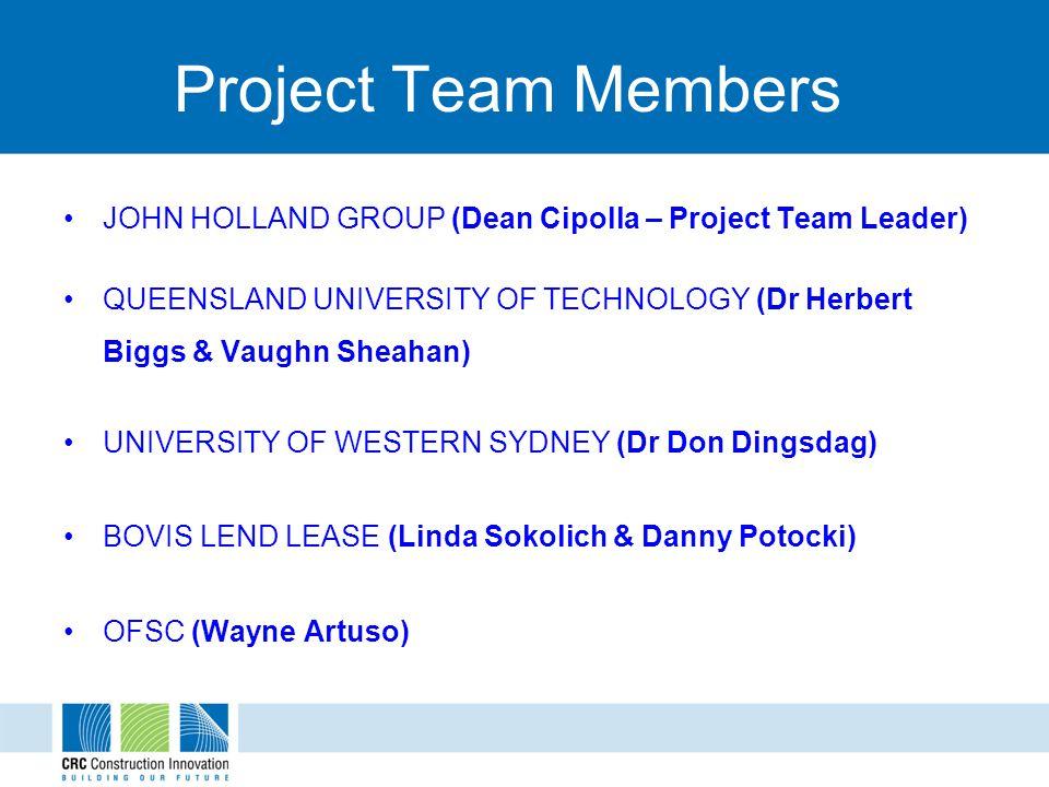 Project Team Members JOHN HOLLAND GROUP (Dean Cipolla – Project Team Leader) QUEENSLAND UNIVERSITY OF TECHNOLOGY (Dr Herbert Biggs & Vaughn Sheahan) UNIVERSITY OF WESTERN SYDNEY (Dr Don Dingsdag) BOVIS LEND LEASE (Linda Sokolich & Danny Potocki) OFSC (Wayne Artuso)