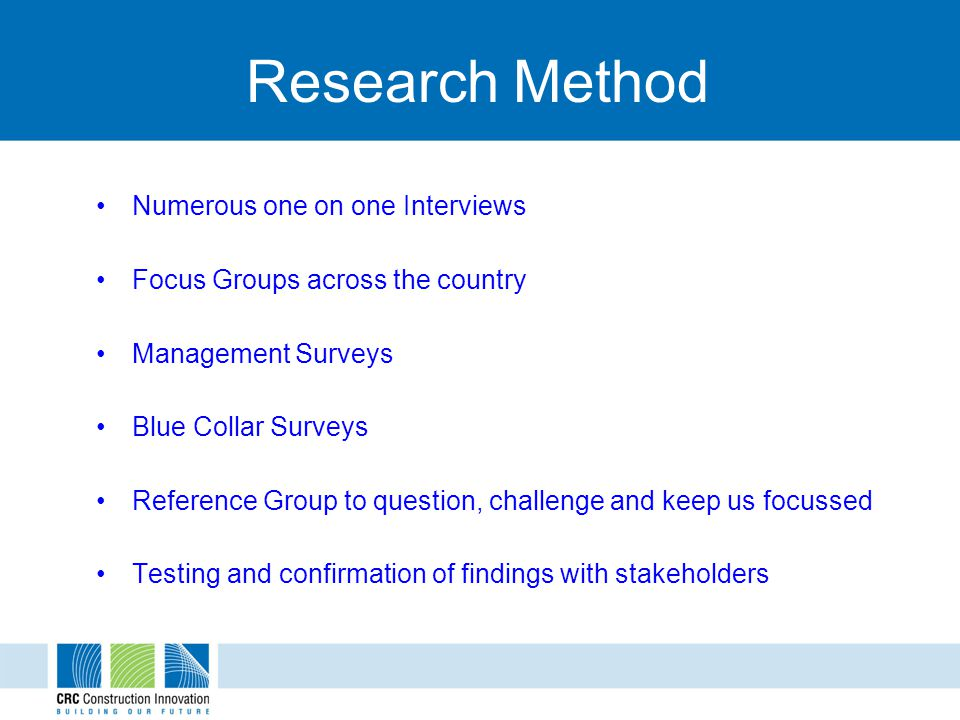 Research Method Numerous one on one Interviews Focus Groups across the country Management Surveys Blue Collar Surveys Reference Group to question, challenge and keep us focussed Testing and confirmation of findings with stakeholders