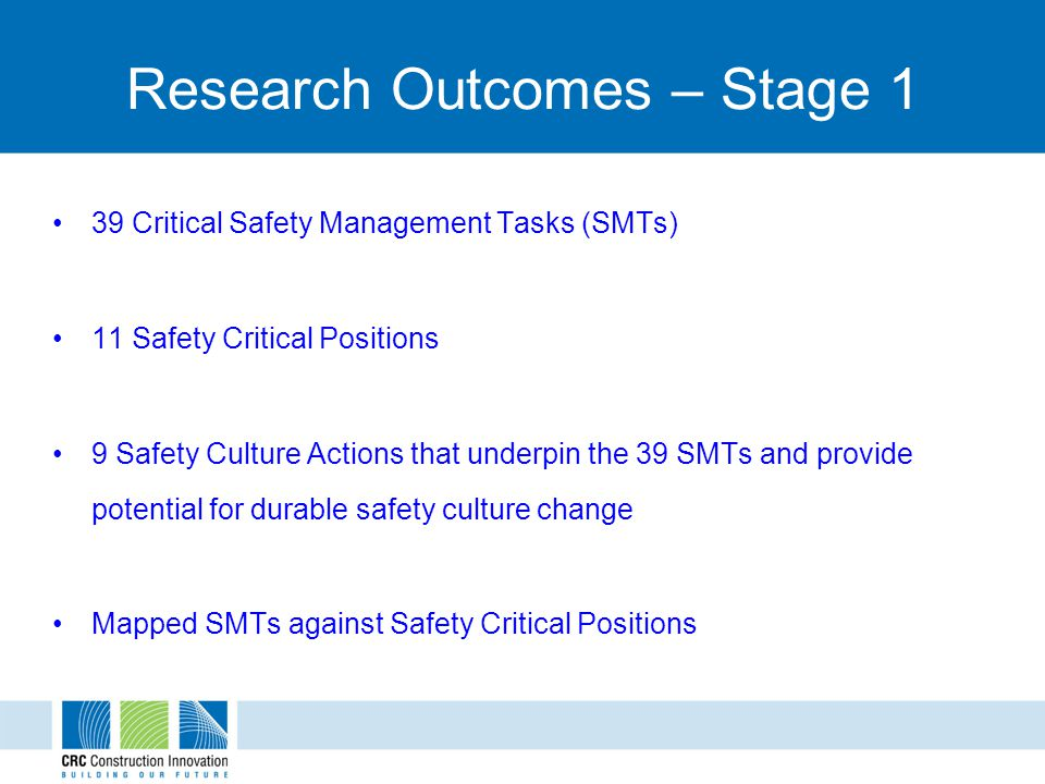 Research Outcomes – Stage 1 39 Critical Safety Management Tasks (SMTs) 11 Safety Critical Positions 9 Safety Culture Actions that underpin the 39 SMTs and provide potential for durable safety culture change Mapped SMTs against Safety Critical Positions