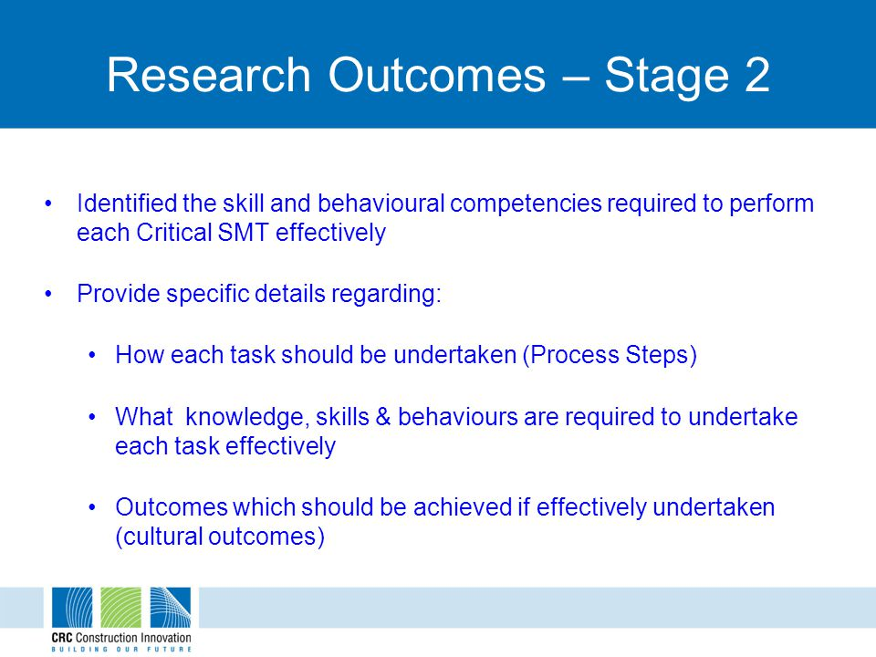 Research Outcomes – Stage 2 Identified the skill and behavioural competencies required to perform each Critical SMT effectively Provide specific details regarding: How each task should be undertaken (Process Steps) What knowledge, skills & behaviours are required to undertake each task effectively Outcomes which should be achieved if effectively undertaken (cultural outcomes)