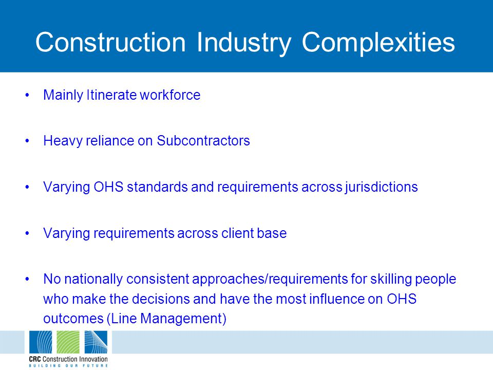 Construction Industry Complexities Mainly Itinerate workforce Heavy reliance on Subcontractors Varying OHS standards and requirements across jurisdictions Varying requirements across client base No nationally consistent approaches/requirements for skilling people who make the decisions and have the most influence on OHS outcomes (Line Management)