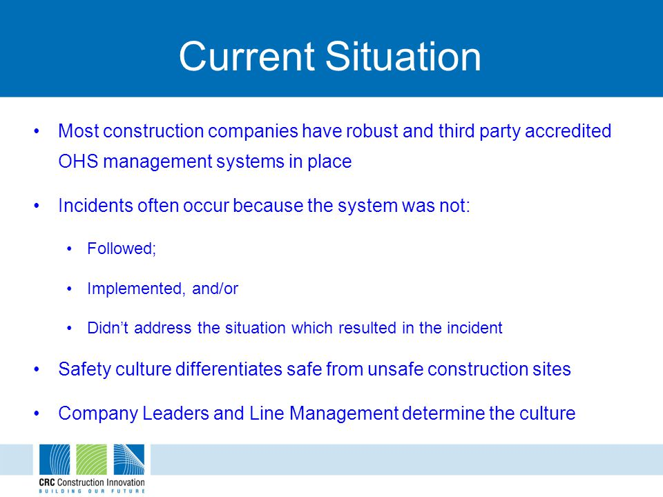 Current Situation Most construction companies have robust and third party accredited OHS management systems in place Incidents often occur because the system was not: Followed; Implemented, and/or Didnt address the situation which resulted in the incident Safety culture differentiates safe from unsafe construction sites Company Leaders and Line Management determine the culture
