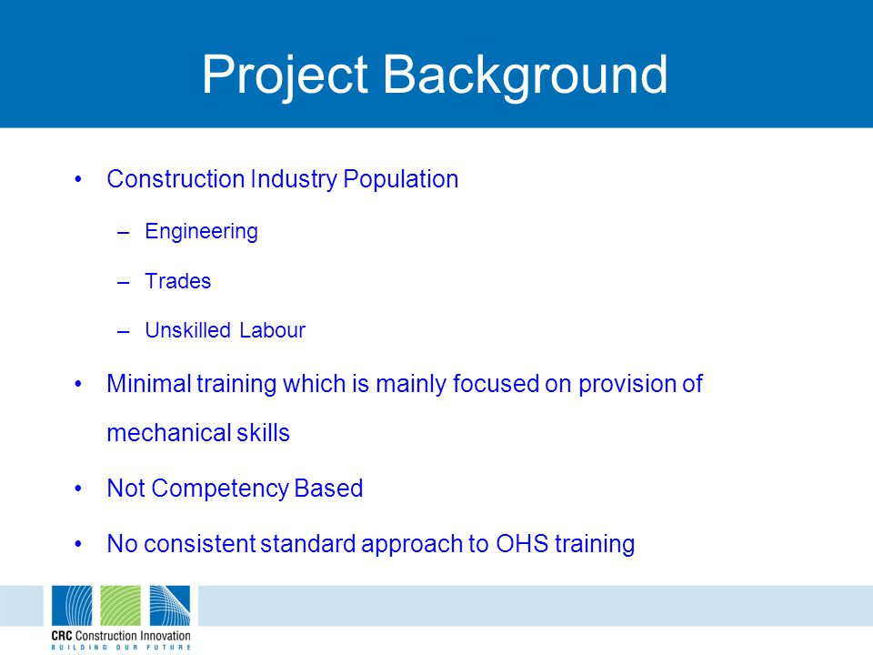 Project Background Construction Industry Population –Engineering –Trades –Unskilled Labour Minimal training which is mainly focused on provision of me