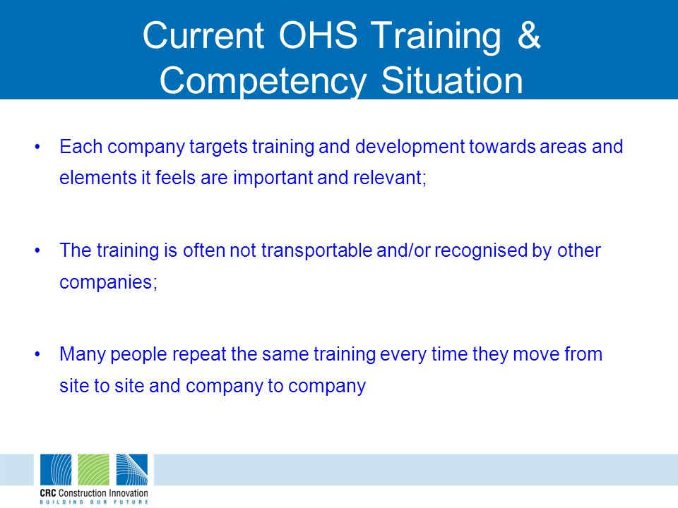 Current OHS Training & Competency Situation Training such as the 5 day supervisor safety is not based on identified specific construction competency requirements; Much of the current training focuses on the provision of mechanical skills People are often not given the context, knowledge and linkages which will build understanding and gain their buy-in and ownership