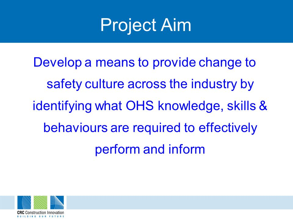 Project Aim Develop a means to provide change to safety culture across the industry by identifying what OHS knowledge, skills & behaviours are required to effectively perform and inform