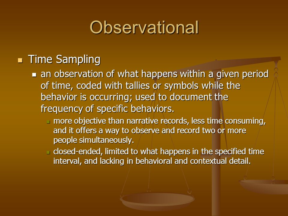 Observational Time Sampling Time Sampling an observation of what happens within a given period of time, coded with tallies or symbols while the behavi