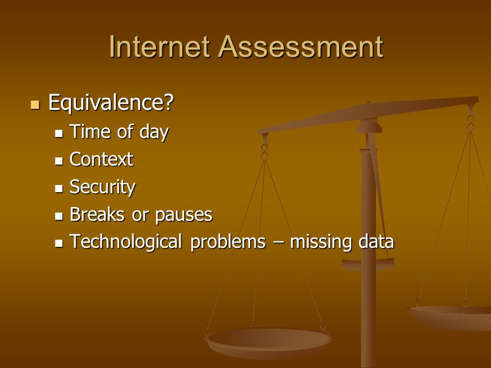 Internet Assessment Equivalence? Equivalence? Time of day Time of day Context Context Security Security Breaks or pauses Breaks or pauses Technologica