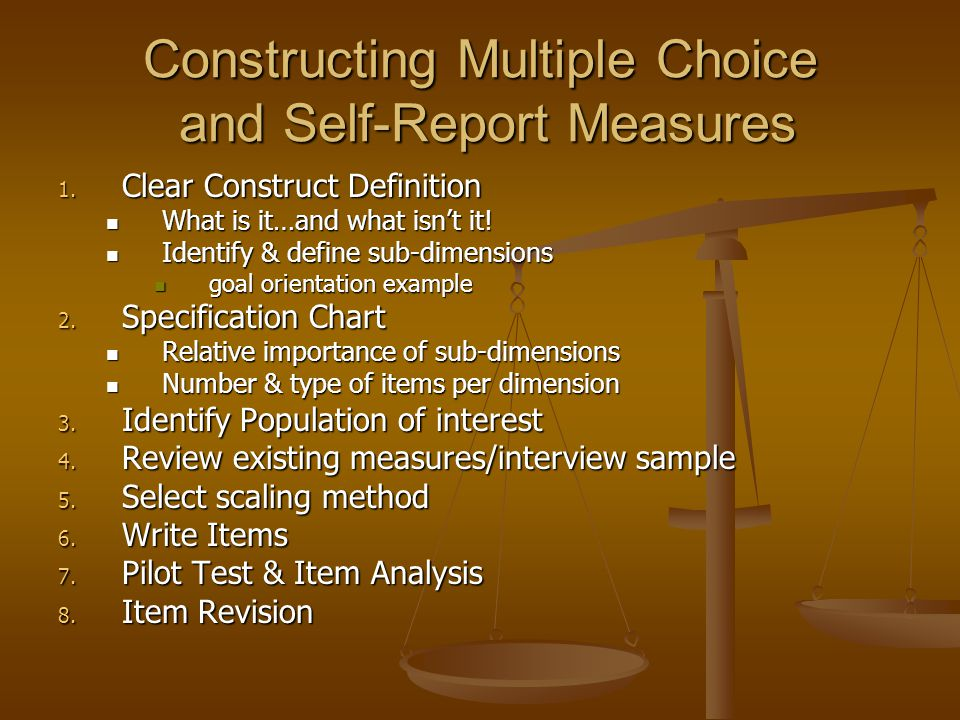 Constructing Multiple Choice and Self-Report Measures 1. Clear Construct Definition What is it…and what isnt it! What is it…and what isnt it! Identify