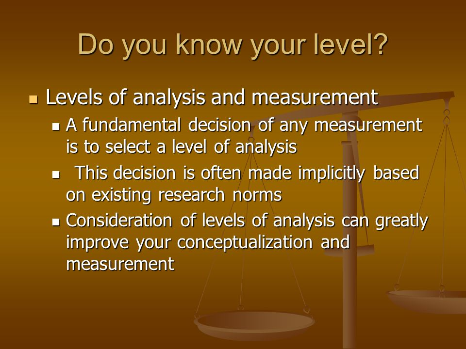 Do you know your level? Levels of analysis and measurement Levels of analysis and measurement A fundamental decision of any measurement is to select a