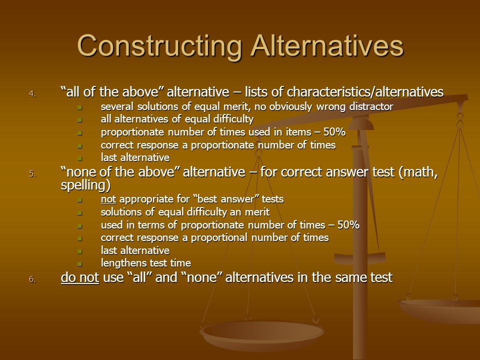 Constructing Alternatives 4. all of the above alternative – lists of characteristics/alternatives several solutions of equal merit, no obviously wrong