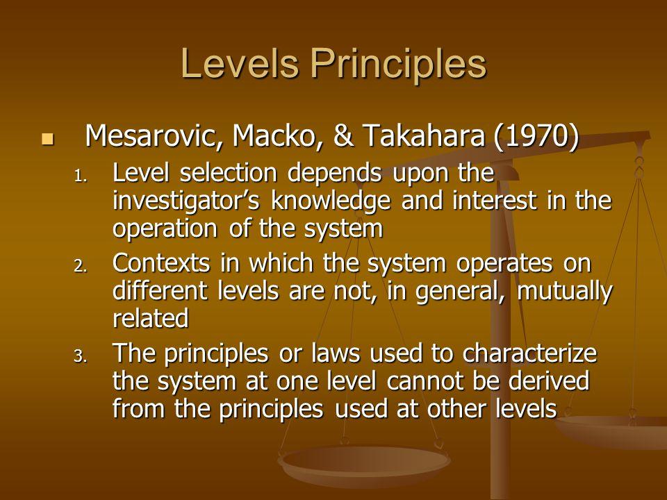Levels Principles Mesarovic, Macko, & Takahara (1970) Mesarovic, Macko, & Takahara (1970) 1. Level selection depends upon the investigators knowledge