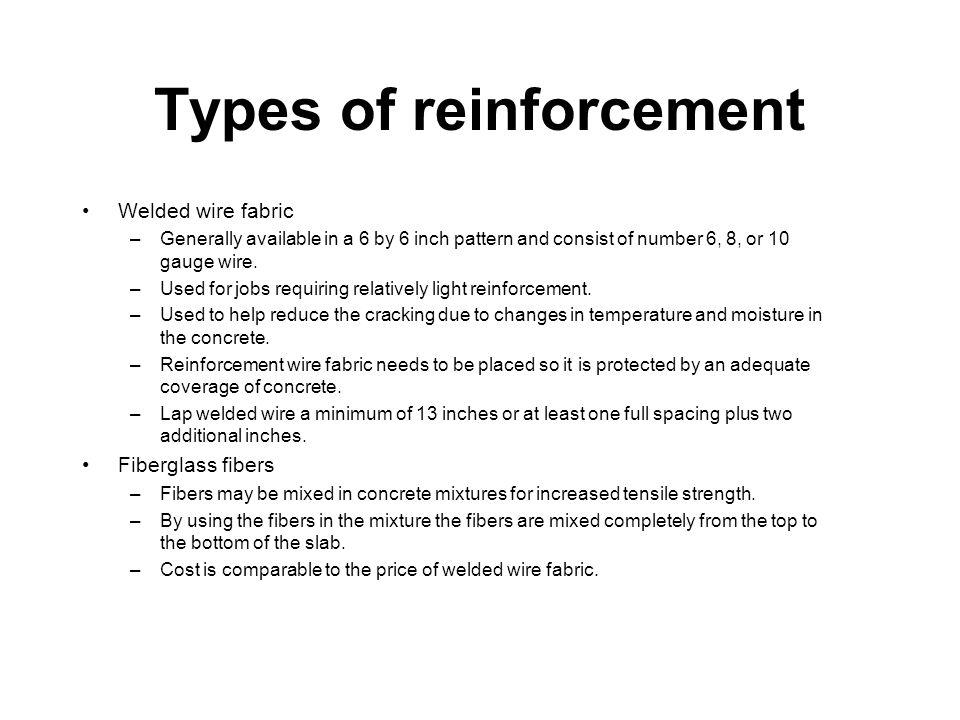 Types of reinforcement Welded wire fabric –Generally available in a 6 by 6 inch pattern and consist of number 6, 8, or 10 gauge wire. –Used for jobs r