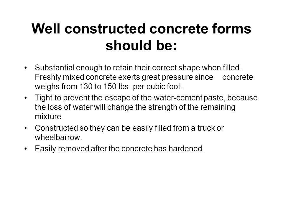 Well constructed concrete forms should be: Substantial enough to retain their correct shape when filled. Freshly mixed concrete exerts great pressure