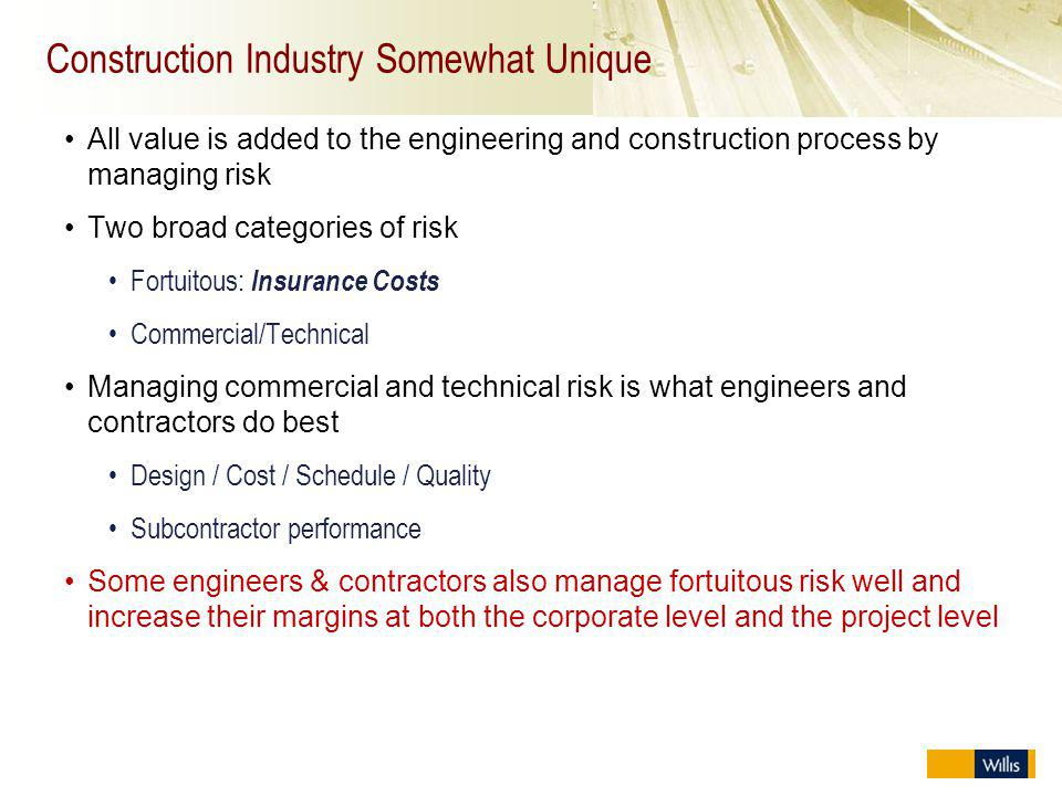 Construction Industry Somewhat Unique All value is added to the engineering and construction process by managing risk Two broad categories of risk For