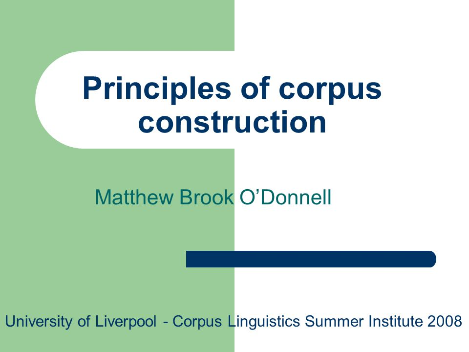 Principles of corpus construction Matthew Brook ODonnell University of Liverpool - Corpus Linguistics Summer Institute 2008