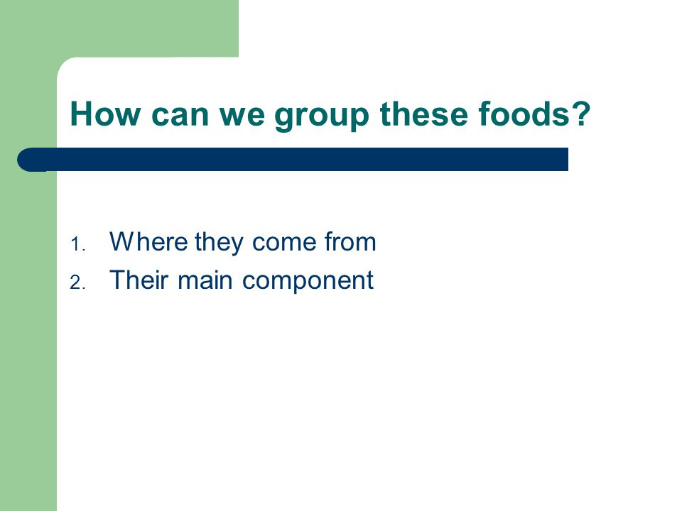 How can we group these foods? 1. Where they come from 2. Their main component