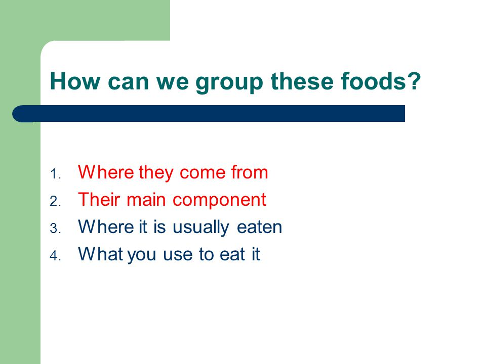 How can we group these foods. 1. Where they come from 2.