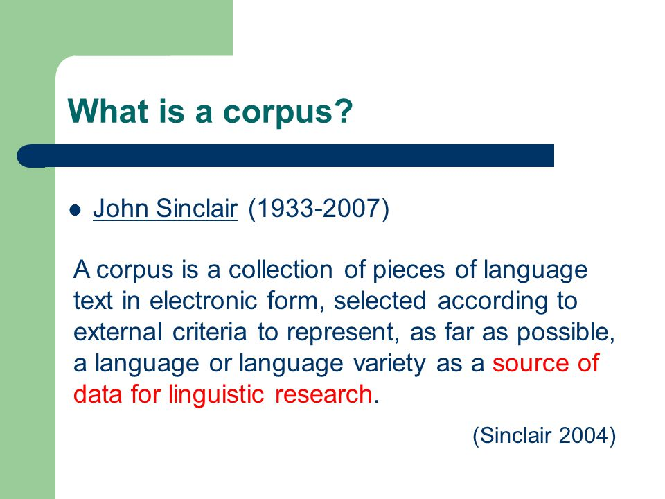 Corpus Authentic language data Electronic/machine readable form Designed and collected according to sampling procedures Representative of language For linguistic investigation