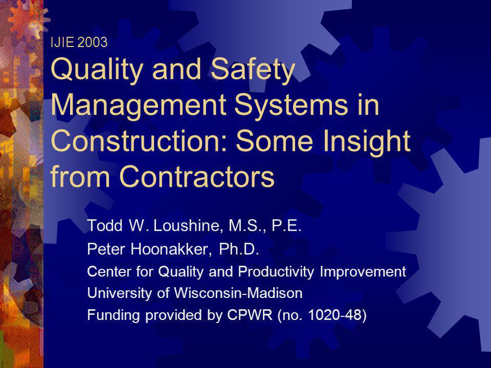 IJIE 2003 Quality and Safety Management Systems in Construction: Some Insight from Contractors Todd W. Loushine, M.S., P.E. Peter Hoonakker, Ph.D. Cen