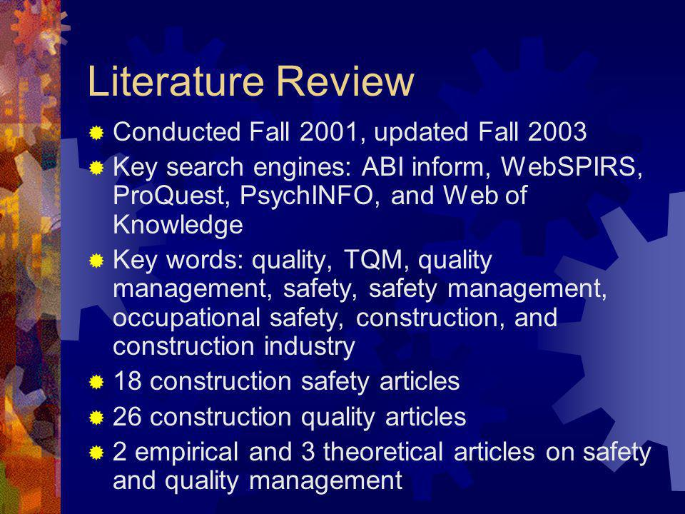 Literature Review Conducted Fall 2001, updated Fall 2003 Key search engines: ABI inform, WebSPIRS, ProQuest, PsychINFO, and Web of Knowledge Key words: quality, TQM, quality management, safety, safety management, occupational safety, construction, and construction industry 18 construction safety articles 26 construction quality articles 2 empirical and 3 theoretical articles on safety and quality management