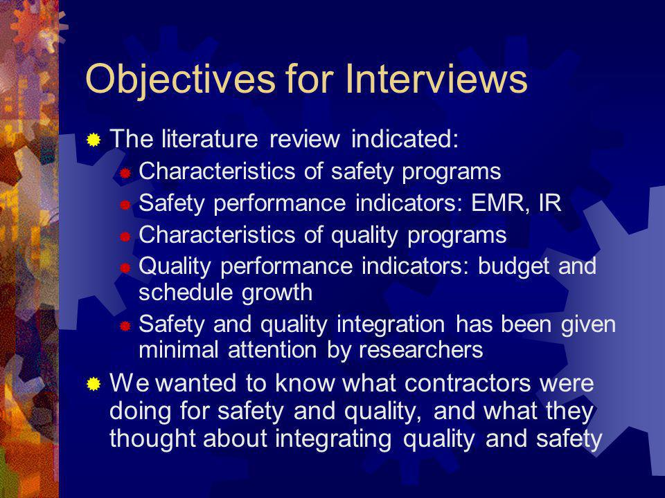 Objectives for Interviews The literature review indicated: Characteristics of safety programs Safety performance indicators: EMR, IR Characteristics of quality programs Quality performance indicators: budget and schedule growth Safety and quality integration has been given minimal attention by researchers We wanted to know what contractors were doing for safety and quality, and what they thought about integrating quality and safety