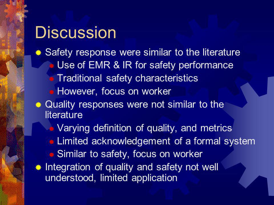 Discussion Safety response were similar to the literature Use of EMR & IR for safety performance Traditional safety characteristics However, focus on worker Quality responses were not similar to the literature Varying definition of quality, and metrics Limited acknowledgement of a formal system Similar to safety, focus on worker Integration of quality and safety not well understood, limited application