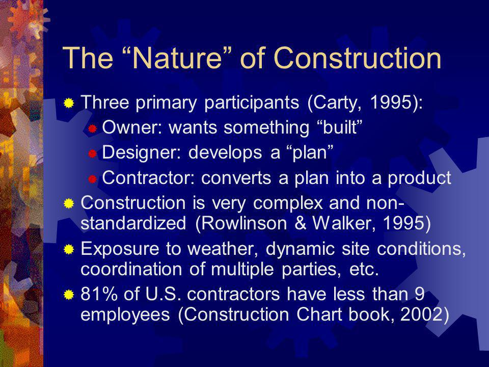 The Nature of Construction Three primary participants (Carty, 1995): Owner: wants something built Designer: develops a plan Contractor: converts a plan into a product Construction is very complex and non- standardized (Rowlinson & Walker, 1995) Exposure to weather, dynamic site conditions, coordination of multiple parties, etc.