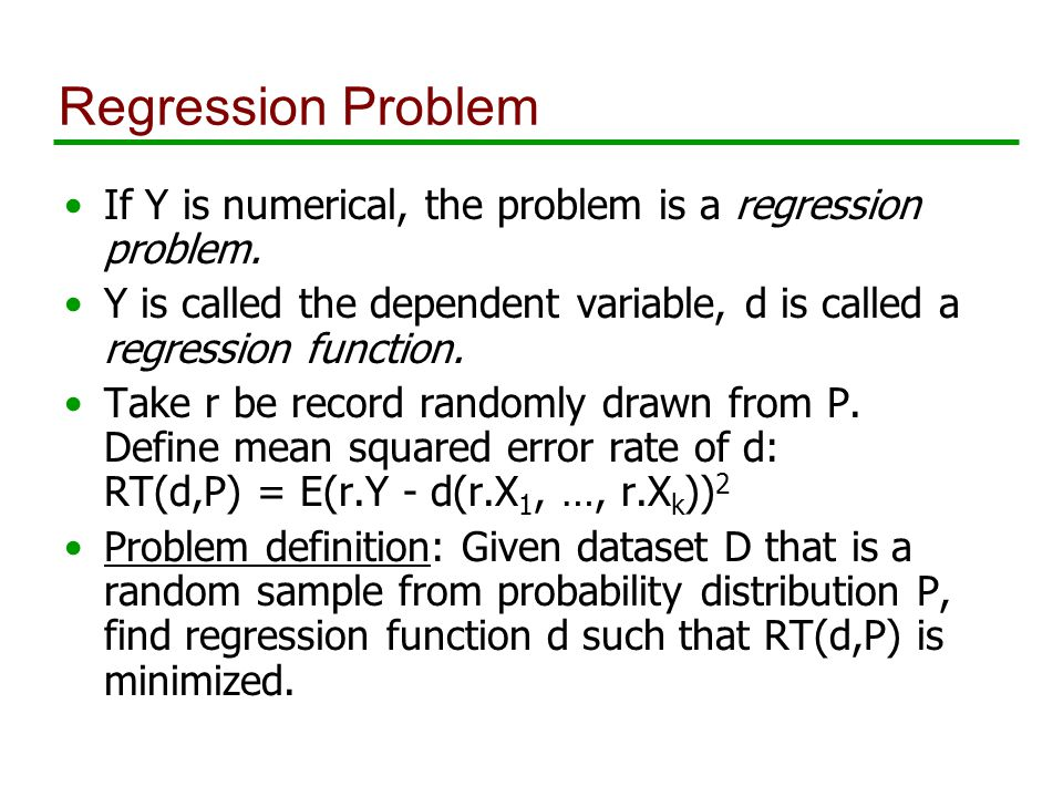 Regression Problem If Y is numerical, the problem is a regression problem.