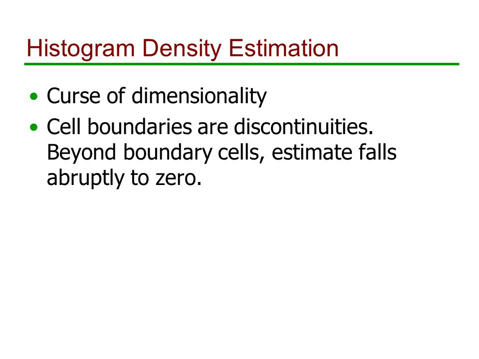 Histogram Density Estimation Curse of dimensionality Cell boundaries are discontinuities.