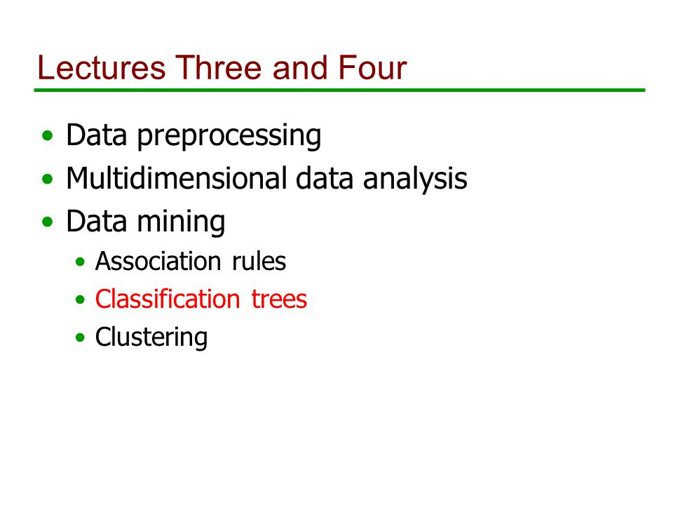 Lectures Three and Four Data preprocessing Multidimensional data analysis Data mining Association rules Classification trees Clustering