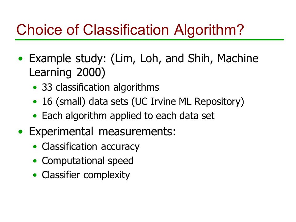 Choice of Classification Algorithm? Example study: (Lim, Loh, and Shih, Machine Learning 2000) 33 classification algorithms 16 (small) data sets (UC I