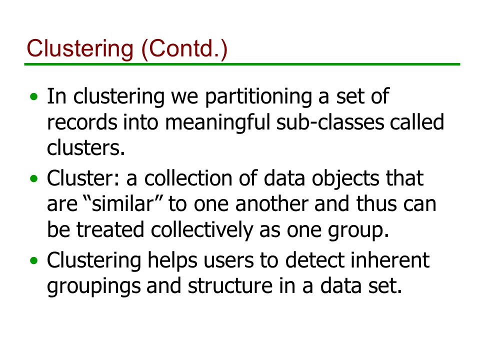 Clustering (Contd.) In clustering we partitioning a set of records into meaningful sub-classes called clusters.