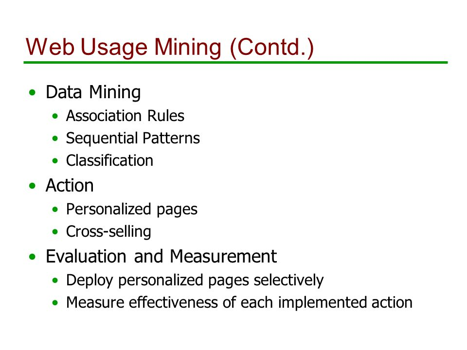 Web Usage Mining (Contd.) Data Mining Association Rules Sequential Patterns Classification Action Personalized pages Cross-selling Evaluation and Measurement Deploy personalized pages selectively Measure effectiveness of each implemented action