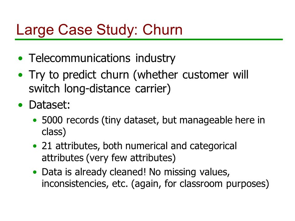 Large Case Study: Churn Telecommunications industry Try to predict churn (whether customer will switch long-distance carrier) Dataset: 5000 records (tiny dataset, but manageable here in class) 21 attributes, both numerical and categorical attributes (very few attributes) Data is already cleaned.