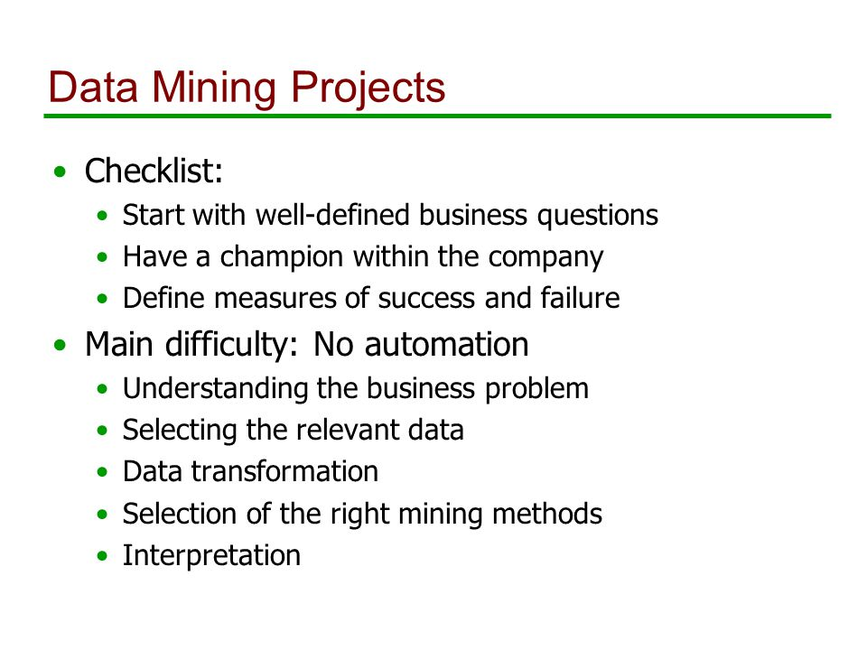 Data Mining Projects Checklist: Start with well-defined business questions Have a champion within the company Define measures of success and failure Main difficulty: No automation Understanding the business problem Selecting the relevant data Data transformation Selection of the right mining methods Interpretation