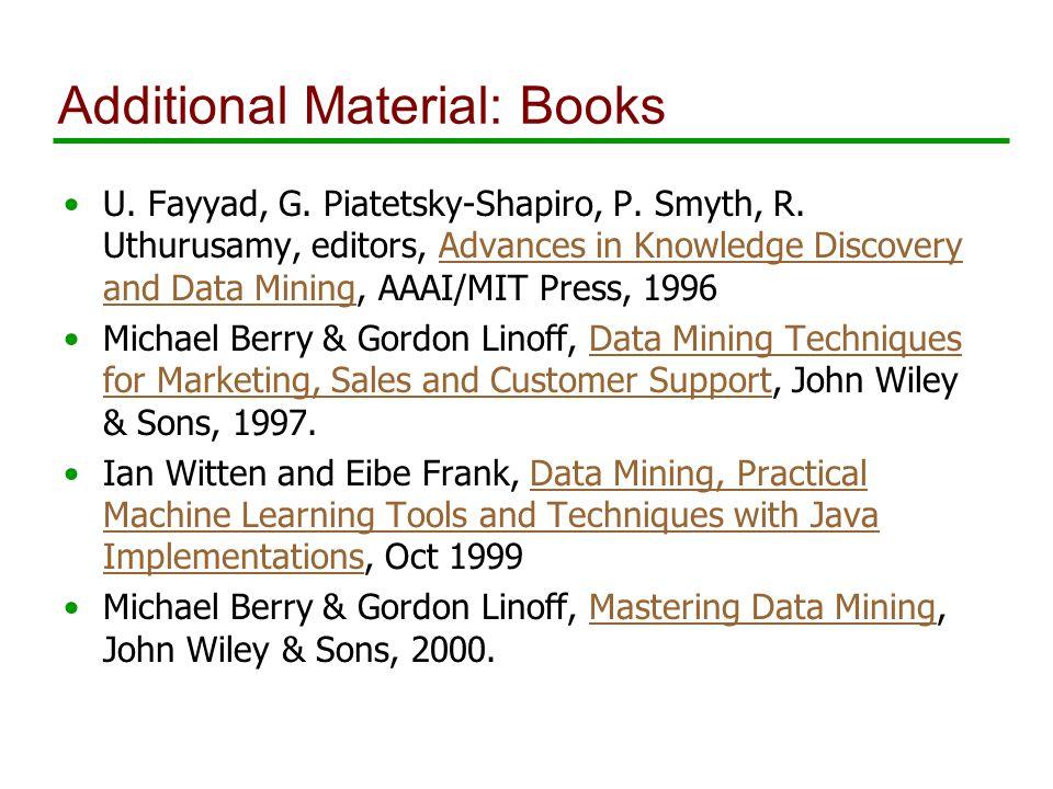 Additional Material: Books U. Fayyad, G. Piatetsky-Shapiro, P.