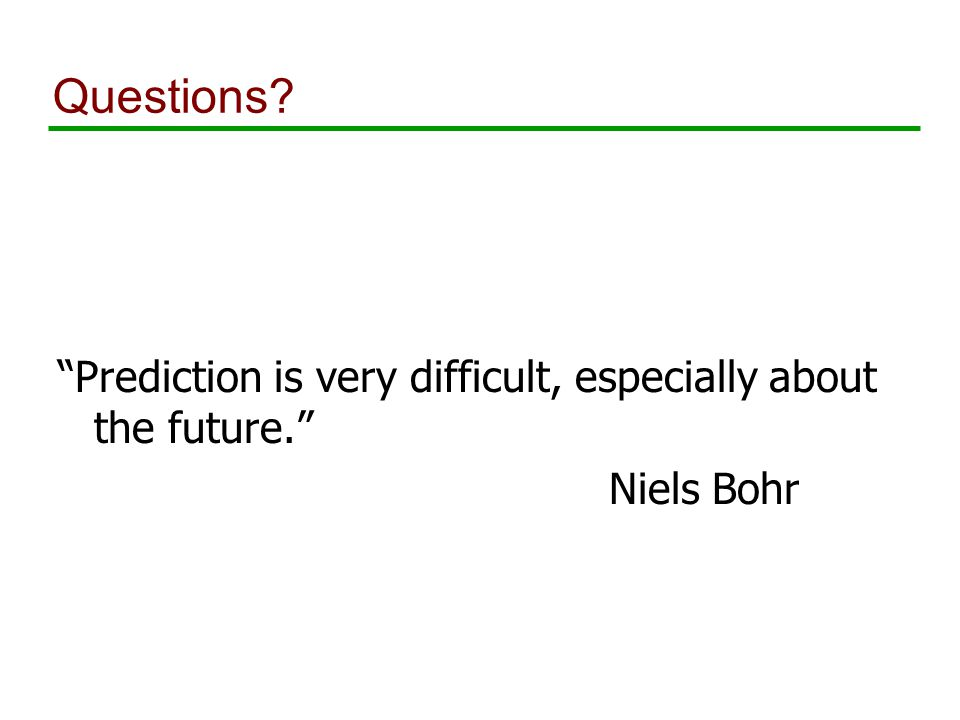 Questions Prediction is very difficult, especially about the future. Niels Bohr