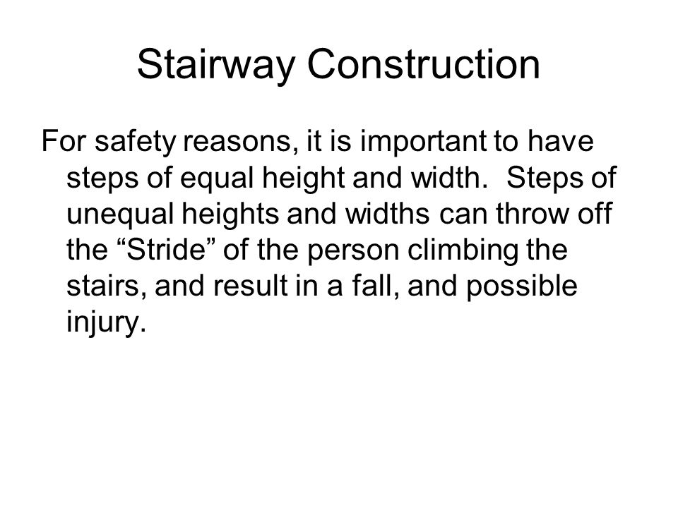 Stairway Construction For safety reasons, it is important to have steps of equal height and width. Steps of unequal heights and widths can throw off t