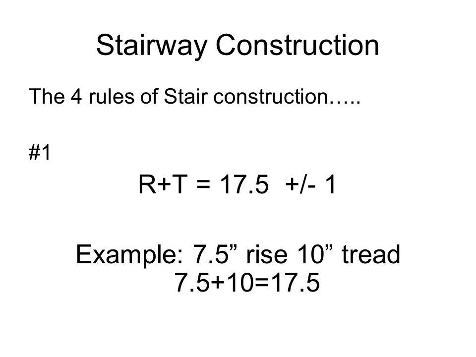 Stairway Construction The 4 rules of Stair construction….. #1 R+T = 17.5 +/- 1 Example: 7.5 rise 10 tread 7.5+10=17.5