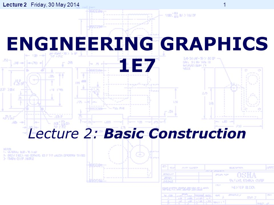 Lecture 2 Friday, 30 May 2014 1 ENGINEERING GRAPHICS 1E7 Lecture 2: Basic Construction