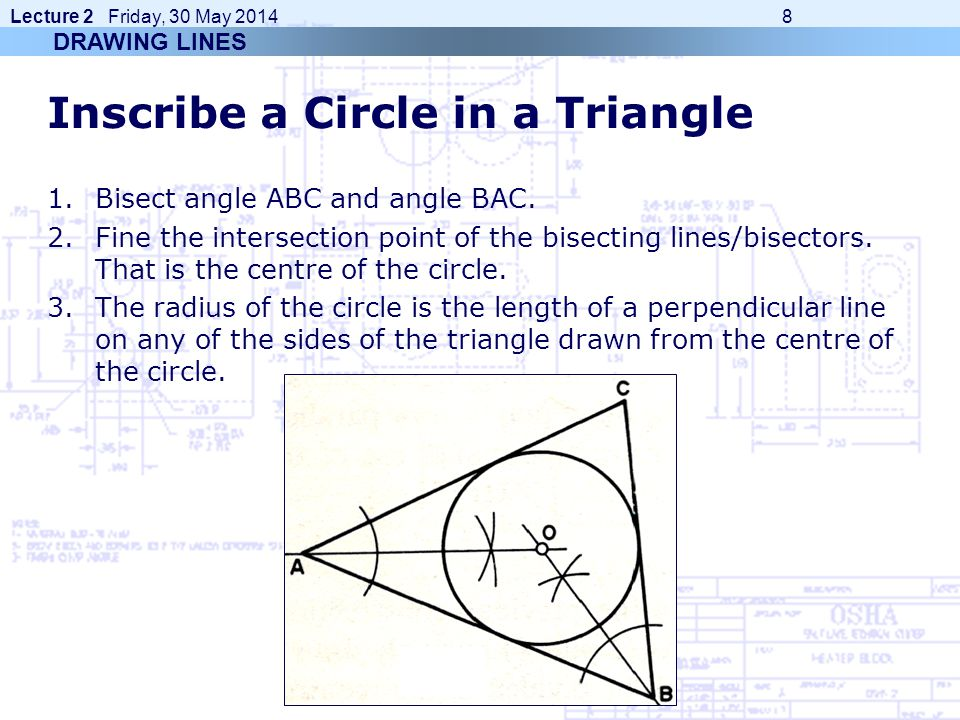 Lecture 2 Friday, 30 May 2014 8 Inscribe a Circle in a Triangle 1.Bisect angle ABC and angle BAC. 2.Fine the intersection point of the bisecting lines