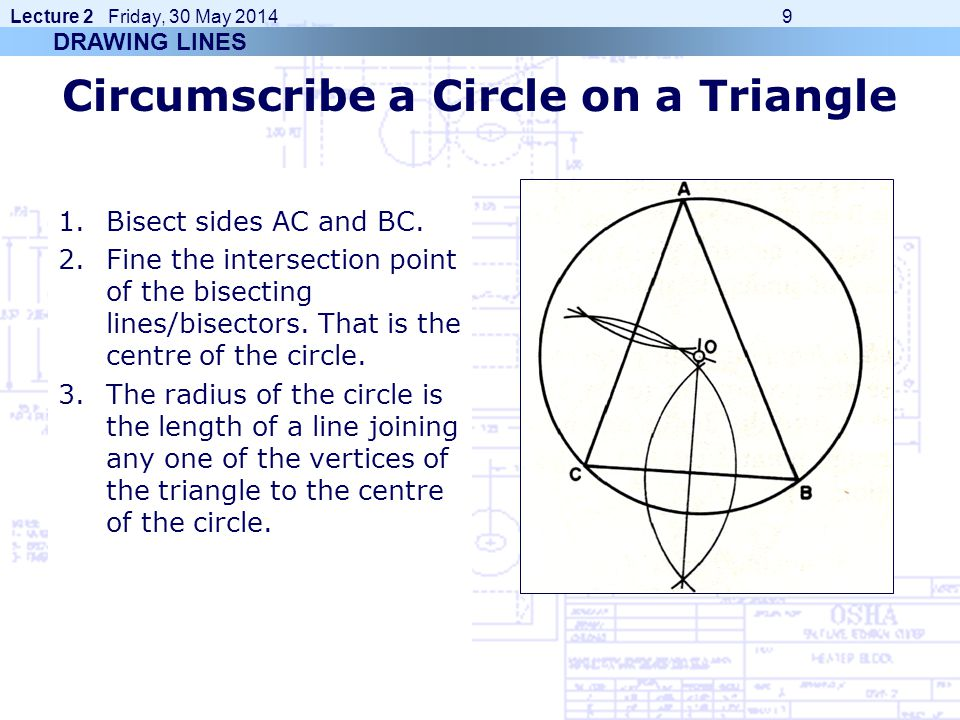 Lecture 2 Friday, 30 May 2014 9 Circumscribe a Circle on a Triangle 1.Bisect sides AC and BC. 2.Fine the intersection point of the bisecting lines/bis