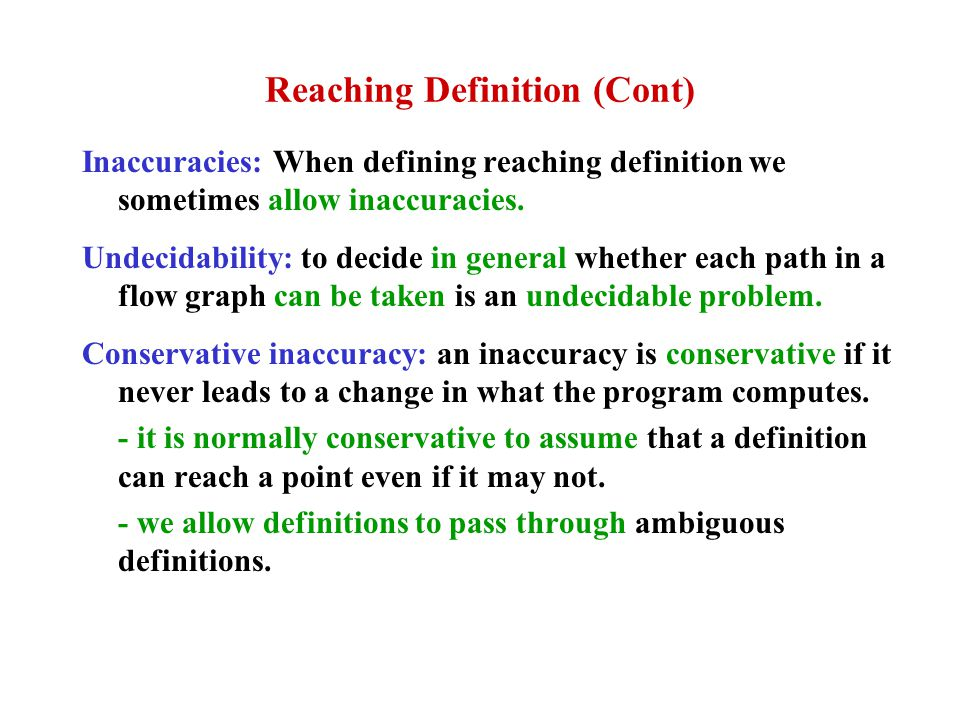 Reaching Definition (Cont) Inaccuracies: When defining reaching definition we sometimes allow inaccuracies. Undecidability: to decide in general wheth
