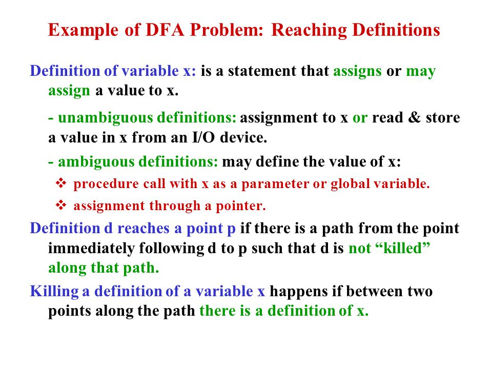 Example of DFA Problem: Reaching Definitions Definition of variable x: is a statement that assigns or may assign a value to x. - unambiguous definitio