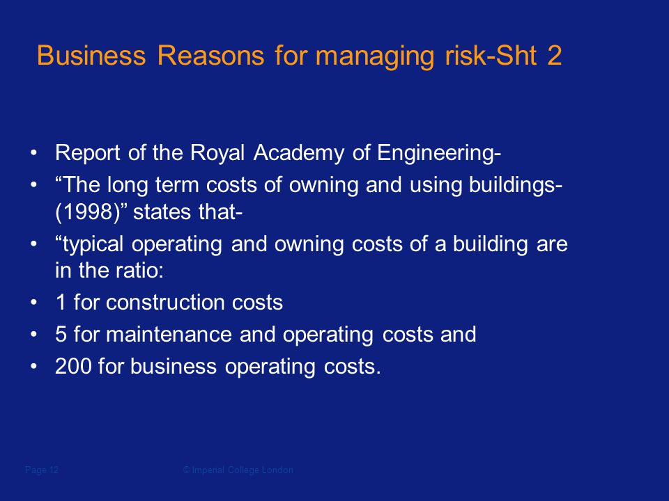 © Imperial College LondonPage 12 Business Reasons for managing risk-Sht 2 Report of the Royal Academy of Engineering- The long term costs of owning and using buildings- (1998) states that- typical operating and owning costs of a building are in the ratio: 1 for construction costs 5 for maintenance and operating costs and 200 for business operating costs.