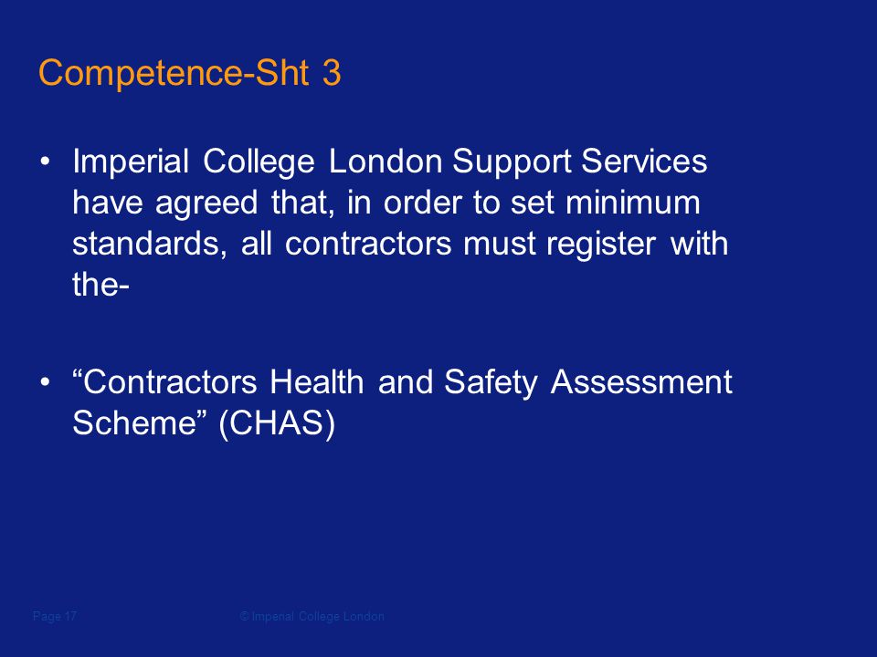 © Imperial College LondonPage 17 Competence-Sht 3 Imperial College London Support Services have agreed that, in order to set minimum standards, all contractors must register with the- Contractors Health and Safety Assessment Scheme (CHAS)