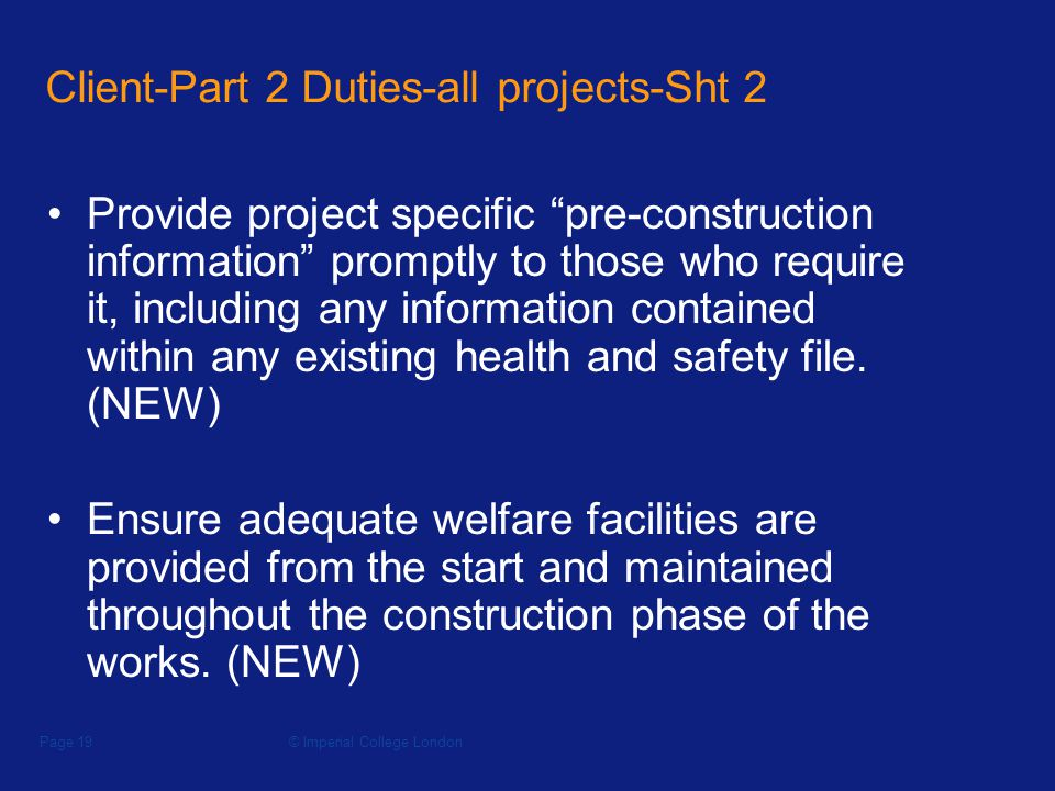 © Imperial College LondonPage 19 Client-Part 2 Duties-all projects-Sht 2 Provide project specific pre-construction information promptly to those who require it, including any information contained within any existing health and safety file.