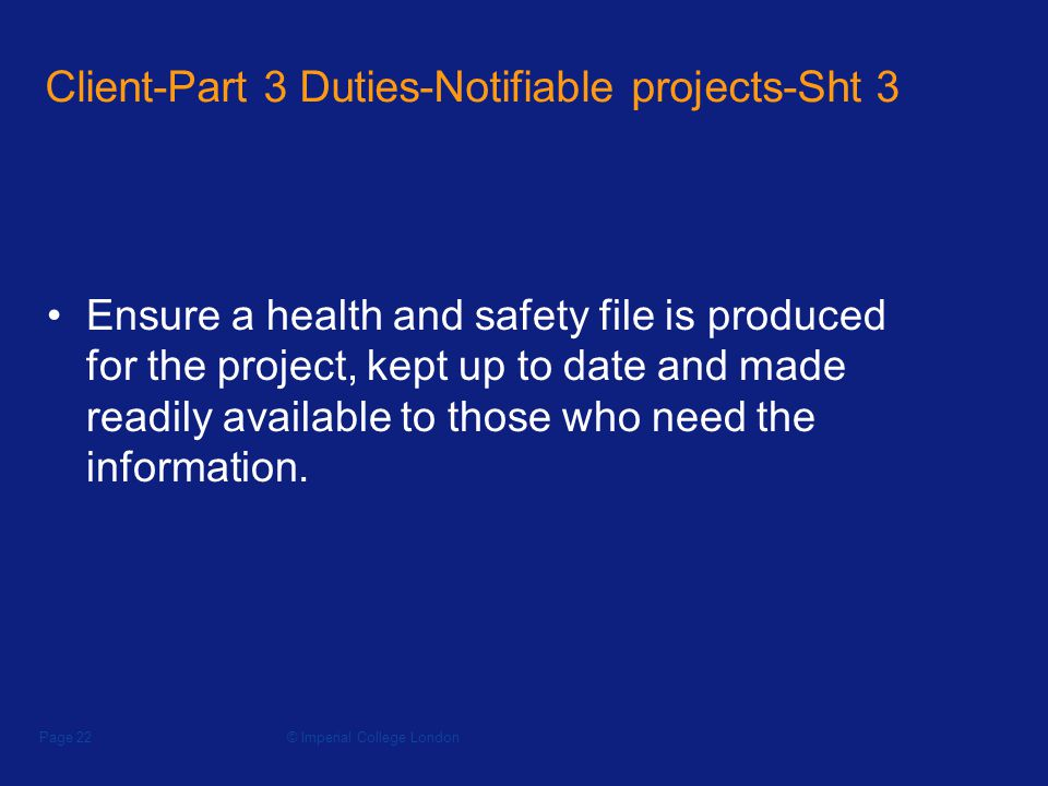 © Imperial College LondonPage 22 Client-Part 3 Duties-Notifiable projects-Sht 3 Ensure a health and safety file is produced for the project, kept up to date and made readily available to those who need the information.