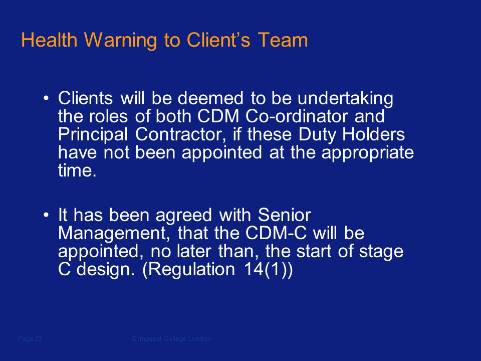 © Imperial College LondonPage 23 Health Warning to Clients Team Clients will be deemed to be undertaking the roles of both CDM Co-ordinator and Principal Contractor, if these Duty Holders have not been appointed at the appropriate time.