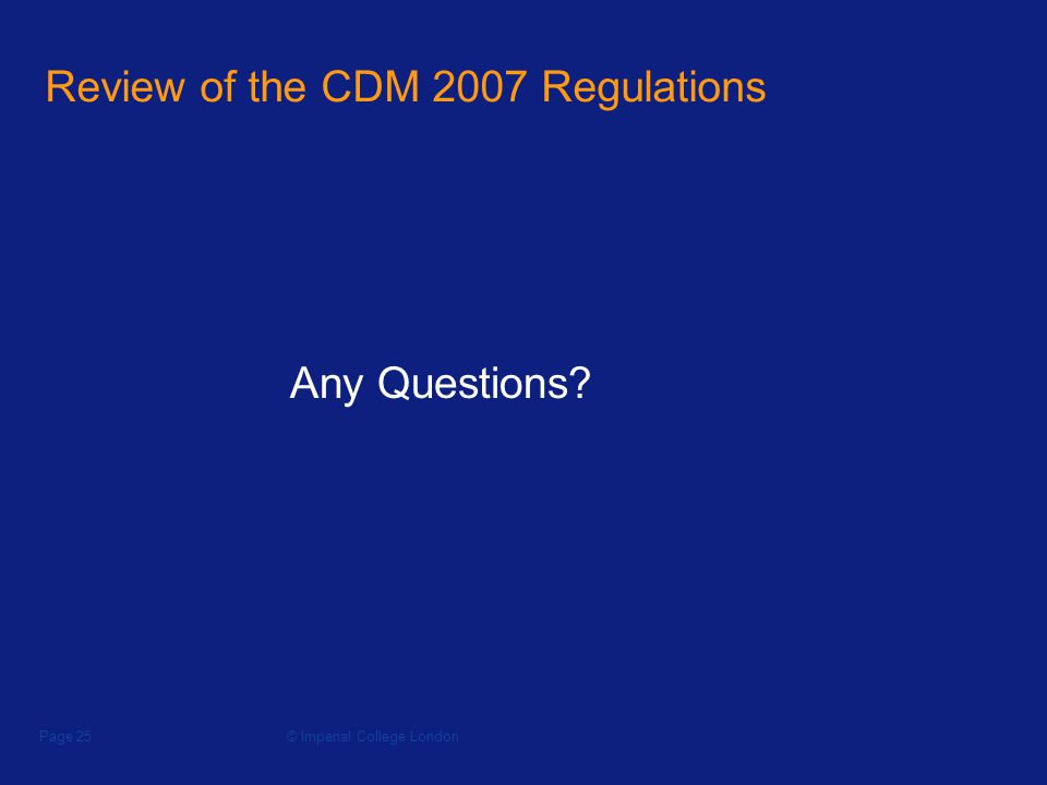 © Imperial College LondonPage 25 Review of the CDM 2007 Regulations Any Questions